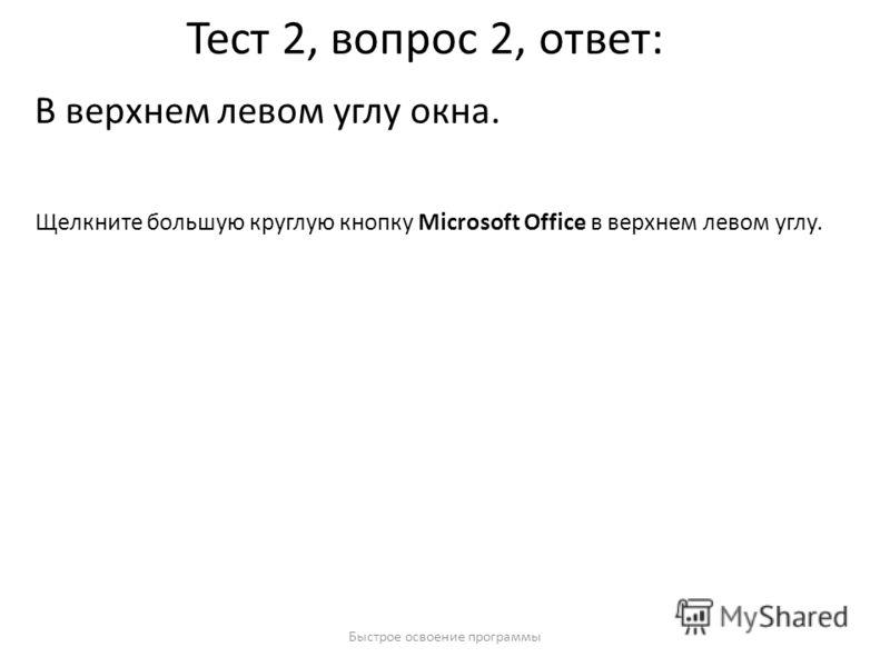 Быстрое освоение программы Тест 2, вопрос 2, ответ: В верхнем левом углу окна. Щелкните большую круглую кнопку Microsoft Office в верхнем левом углу.