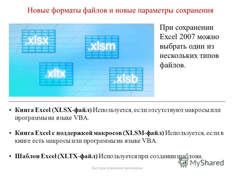 Быстрое освоение программы Новые форматы файлов и новые параметры сохранения При сохранении Excel 2007 можно выбрать один из нескольких типов файлов. Книга Excel (XLSX-файл) Используется, если отсутствуют макросы или программы на языке VBA. Книга Exc