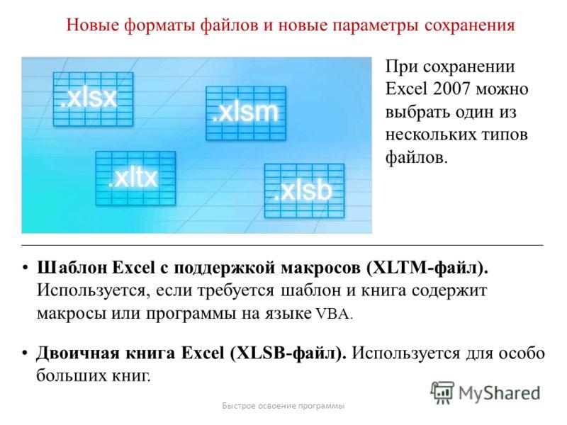 Быстрое освоение программы Новые форматы файлов и новые параметры сохранения При сохранении Excel 2007 можно выбрать один из нескольких типов файлов. Шаблон Excel с поддержкой макросов (XLTM-файл). Используется, если требуется шаблон и книга содержит
