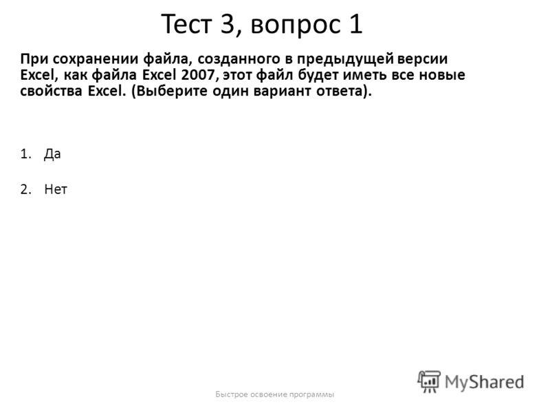 Быстрое освоение программы Тест 3, вопрос 1 При сохранении файла, созданного в предыдущей версии Excel, как файла Excel 2007, этот файл будет иметь все новые свойства Excel. (Выберите один вариант ответа). 1.Да 2.Нет