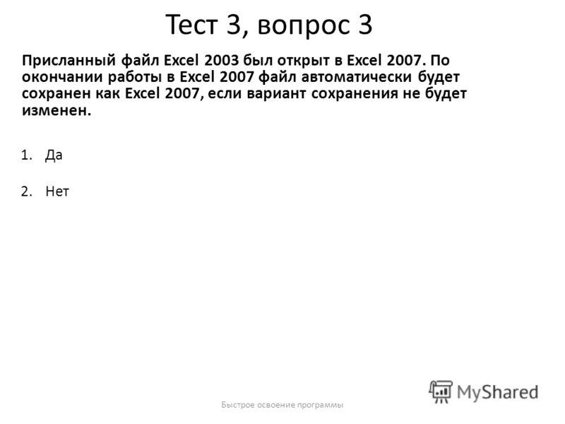 Быстрое освоение программы Тест 3, вопрос 3 Присланный файл Excel 2003 был открыт в Excel 2007. По окончании работы в Excel 2007 файл автоматически будет сохранен как Excel 2007, если вариант сохранения не будет изменен. 1.Да 2.Нет