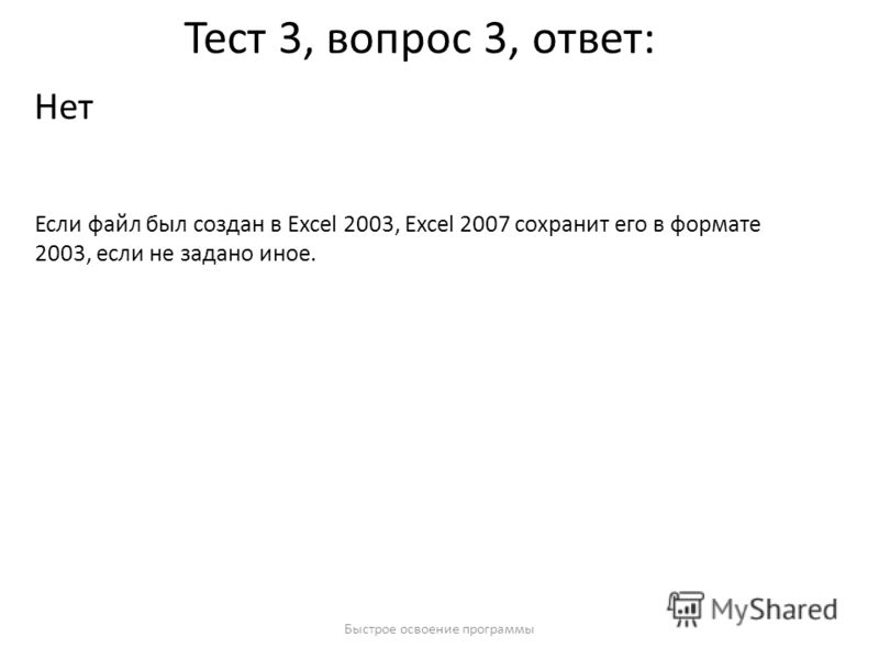 Быстрое освоение программы Тест 3, вопрос 3, ответ: Нет Если файл был создан в Excel 2003, Excel 2007 сохранит его в формате 2003, если не задано иное.