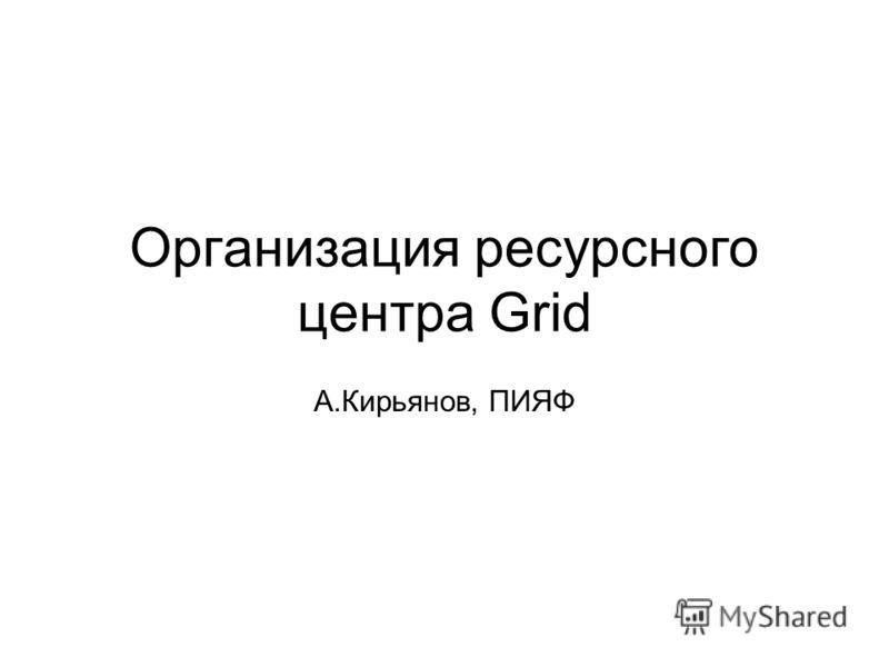 Организация ресурсного центра Grid А.Кирьянов, ПИЯФ