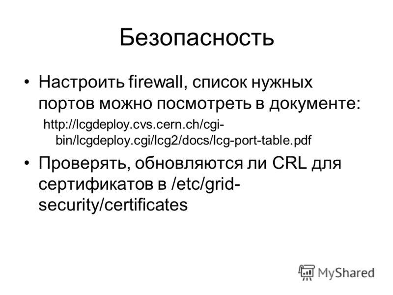 Безопасность Настроить firewall, список нужных портов можно посмотреть в документе: http://lcgdeploy.cvs.cern.ch/cgi- bin/lcgdeploy.cgi/lcg2/docs/lcg-port-table.pdf Проверять, обновляются ли CRL для сертификатов в /etc/grid- security/certificates