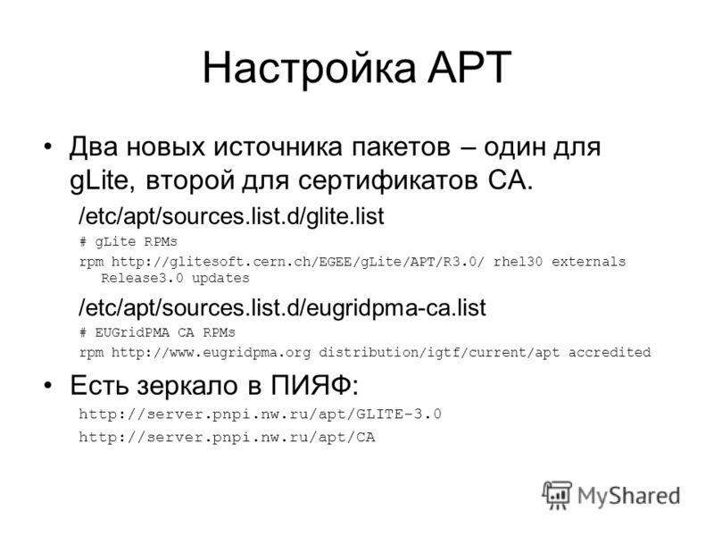 Настройка APT Два новых источника пакетов – один для gLite, второй для сертификатов CA. /etc/apt/sources.list.d/glite.list # gLite RPMs rpm http://glitesoft.cern.ch/EGEE/gLite/APT/R3.0/ rhel30 externals Release3.0 updates /etc/apt/sources.list.d/eugr