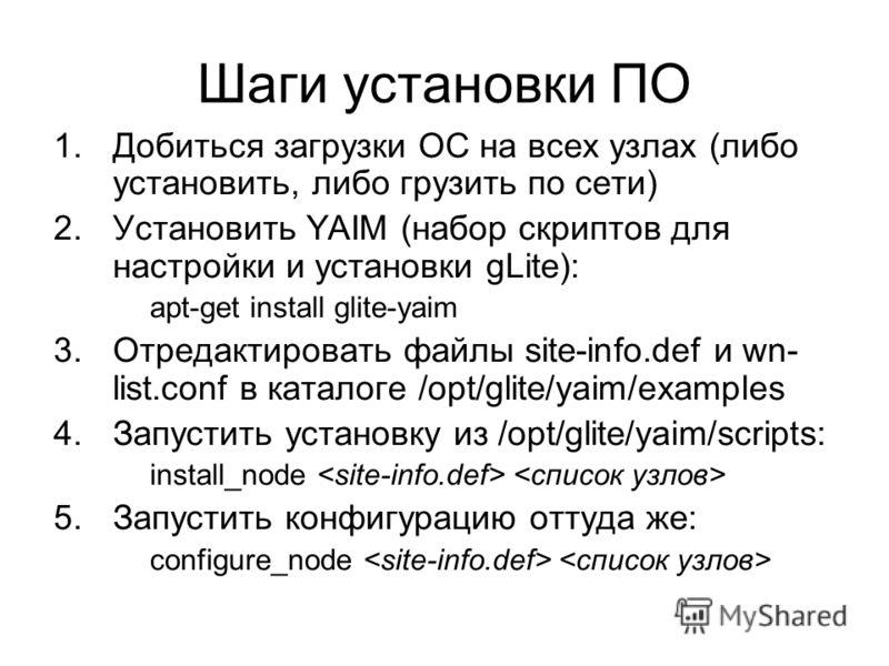 Шаги установки ПО 1.Добиться загрузки ОС на всех узлах (либо установить, либо грузить по сети) 2.Установить YAIM (набор скриптов для настройки и установки gLite): apt-get install glite-yaim 3.Отредактировать файлы site-info.def и wn- list.conf в ката