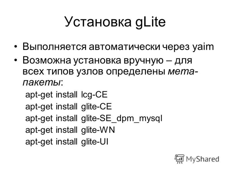 Установка gLite Выполняется автоматически через yaim Возможна установка вручную – для всех типов узлов определены мета- пакеты: apt-get install lcg-CE apt-get install glite-CE apt-get install glite-SE_dpm_mysql apt-get install glite-WN apt-get instal