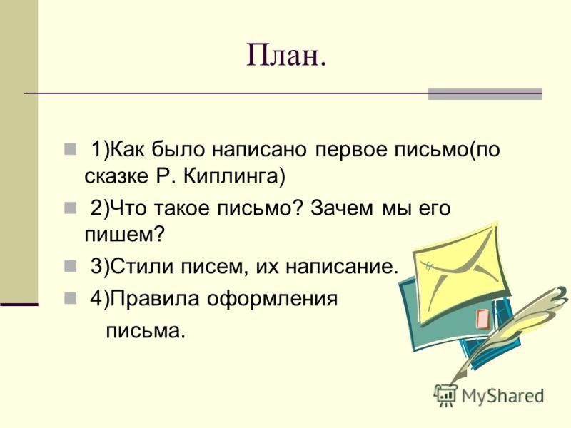 План. 1)Как было написано первое письмо(по сказке Р. Киплинга) 2)Что такое письмо? Зачем мы его пишем? 3)Стили писем, их написание. 4)Правила оформления письма.