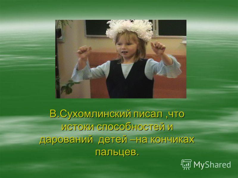 В.Сухомлинский писал,что истоки способностей и дарований детей –на кончиках пальцев.
