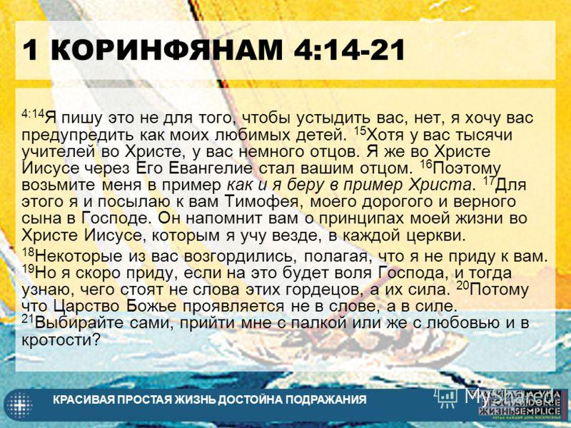 КРАСИВАЯ ПРОСТАЯ ЖИЗНЬ ДОСТОЙНА ПОДРАЖАНИЯ 1 КОРИНФЯНАМ 4:14-21 4:14 Я пишу это не для того, чтобы устыдить вас, нет, я хочу вас предупредить как моих любимых детей. 15 Хотя у вас тысячи учителей во Христе, у вас немного отцов. Я же во Христе Иисусе