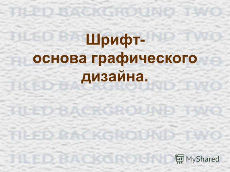 Шрифт- основа графического дизайна.