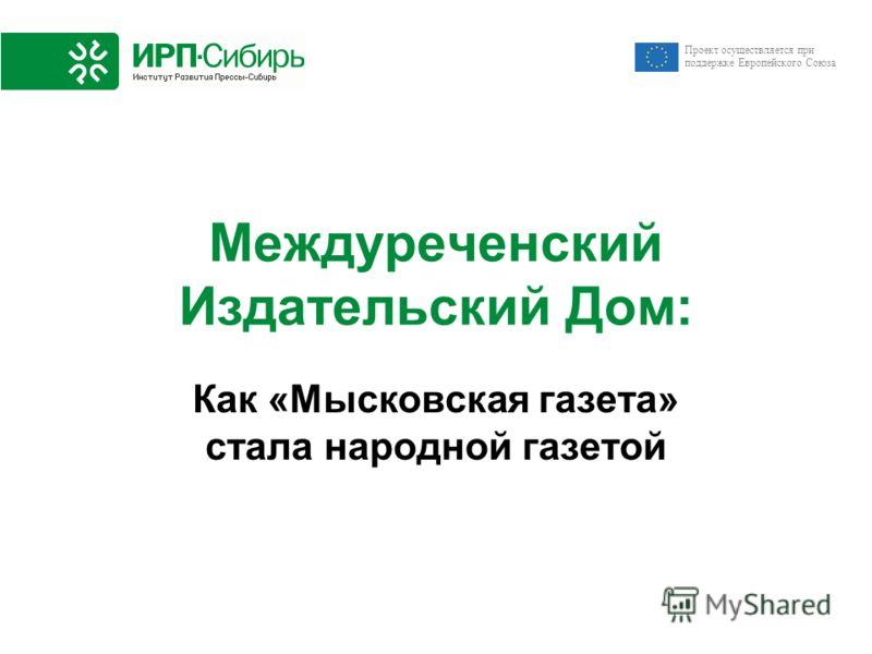 Проект осуществляется при поддержке Европейского Союза Междуреченский Издательский Дом: Как «Мысковская газета» стала народной газетой