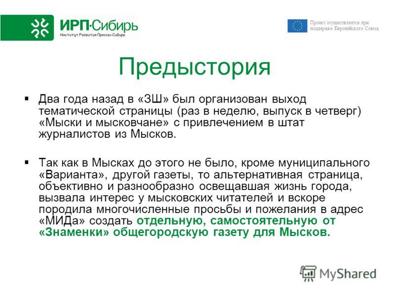 Проект осуществляется при поддержке Европейского Союза Предыстория Два года назад в «ЗШ» был организован выход тематической страницы (раз в неделю, выпуск в четверг) «Мыски и мысковчане» с привлечением в штат журналистов из Мысков. Так как в Мысках д