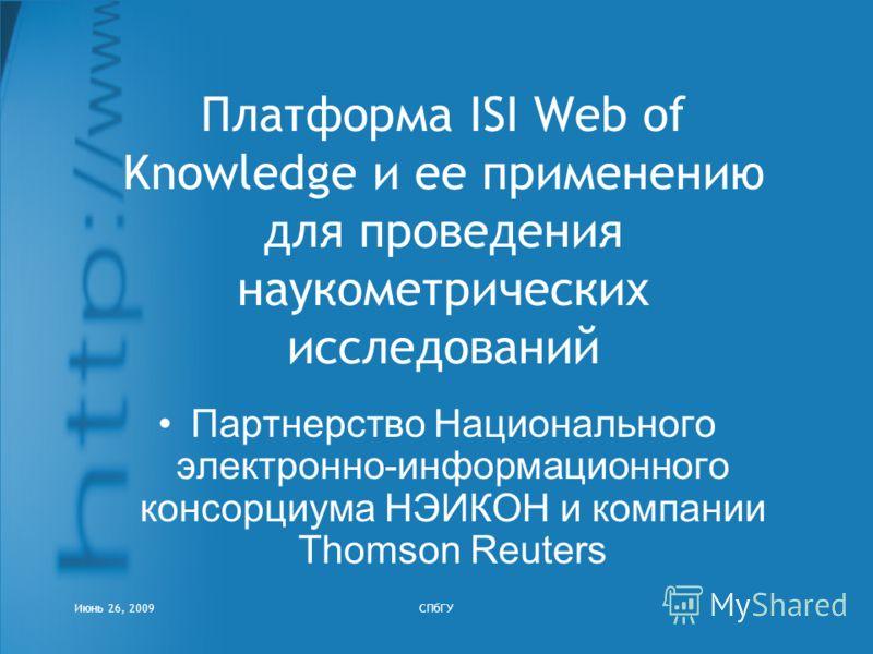 Июнь 26, 2009СПбГУ Платформа ISI Web of Knowledge и ее применению для проведения наукометрических исследований Партнерство Национального электронно-информационного консорциума НЭИКОН и компании Thomson Reuters