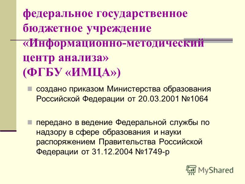 федеральное государственное бюджетное учреждение «Информационно-методический центр анализа» (ФГБУ «ИМЦА») создано приказом Министерства образования Российской Федерации от 20.03.2001 1064 передано в ведение Федеральной службы по надзору в сфере образ