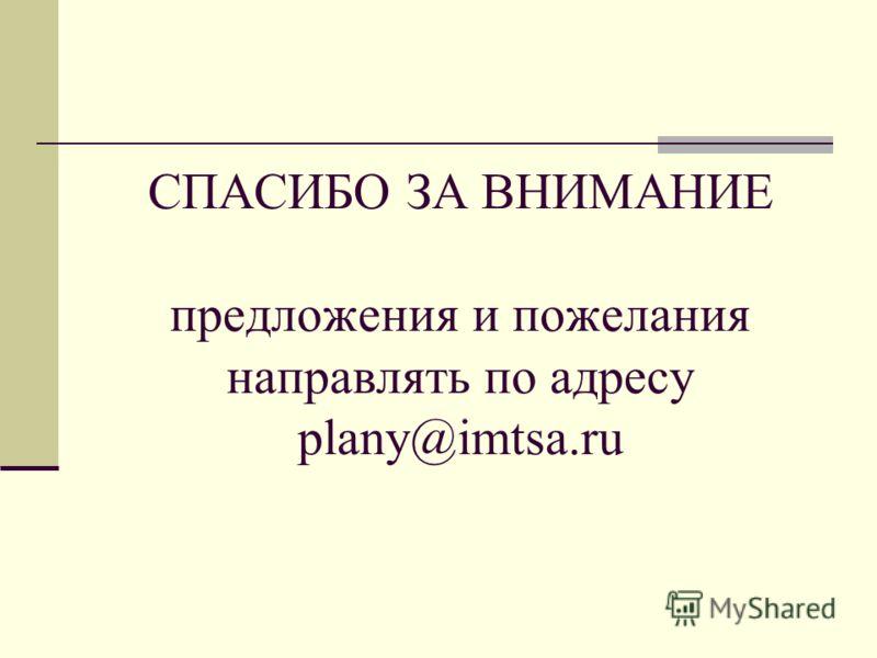 СПАСИБО ЗА ВНИМАНИЕ предложения и пожелания направлять по адресу plany@imtsa.ru
