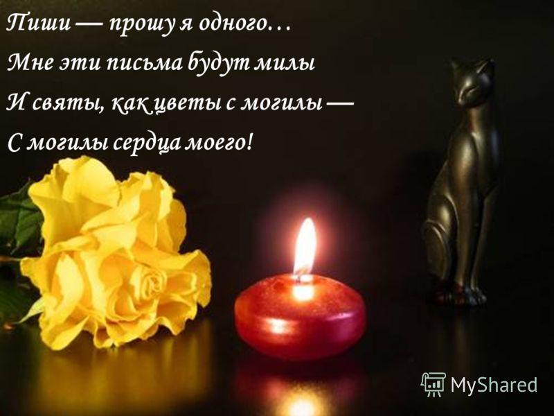 Пиши прошу я одного… Мне эти письма будут милы И святы, как цветы с могилы С могилы сердца моего!