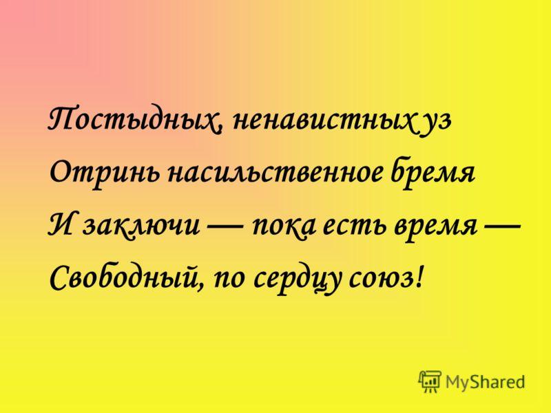 Постыдных, ненавистных уз Отринь насильственное бремя И заключи пока есть время Свободный, по сердцу союз!