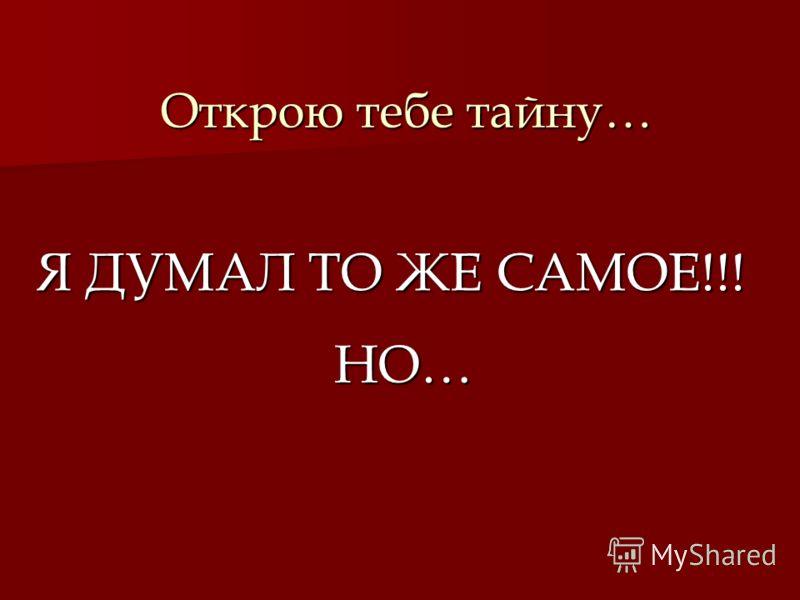 Открою тебе тайну… Я ДУМАЛ ТО ЖЕ САМОЕ!!! НО…