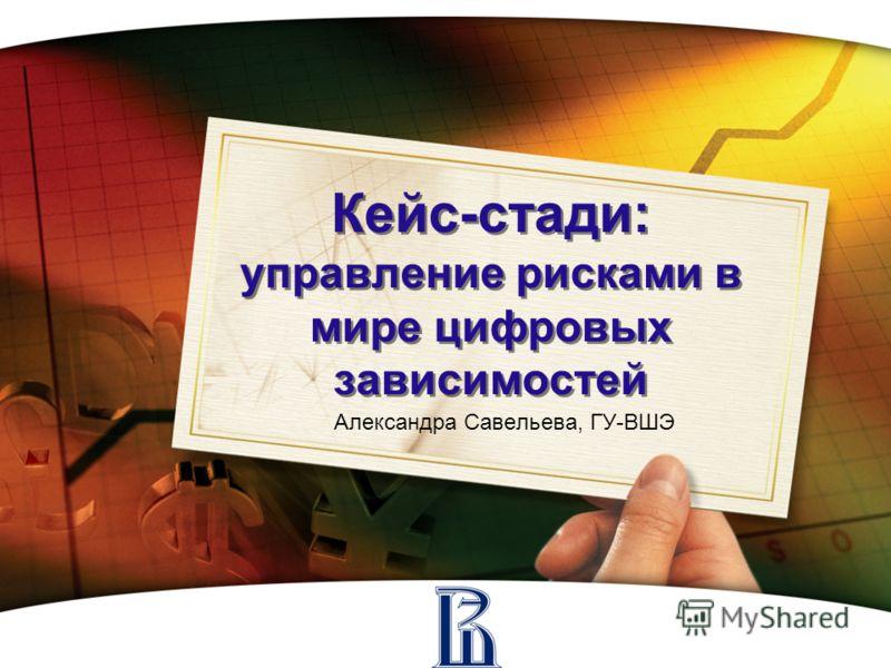 Кейс-стади: управление рисками в мире цифровых зависимостей Александра Савельева, ГУ-ВШЭ