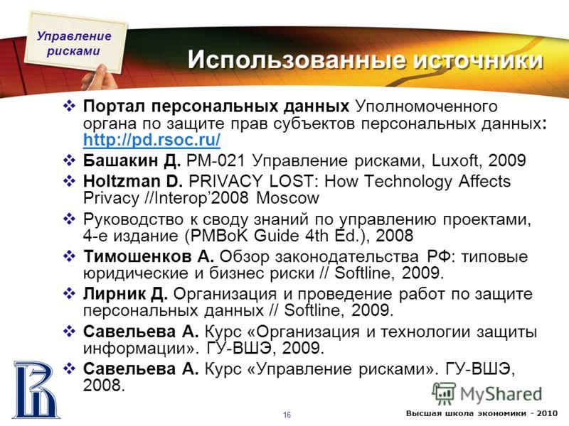 Управление рисками Высшая школа экономики - 2010 16 Использованные источники Портал персональных данных Уполномоченного органа по защите прав субъектов персональных данных: http://pd.rsoc.ru/ http://pd.rsoc.ru/ Башакин Д. PM-021 Управление рисками, L