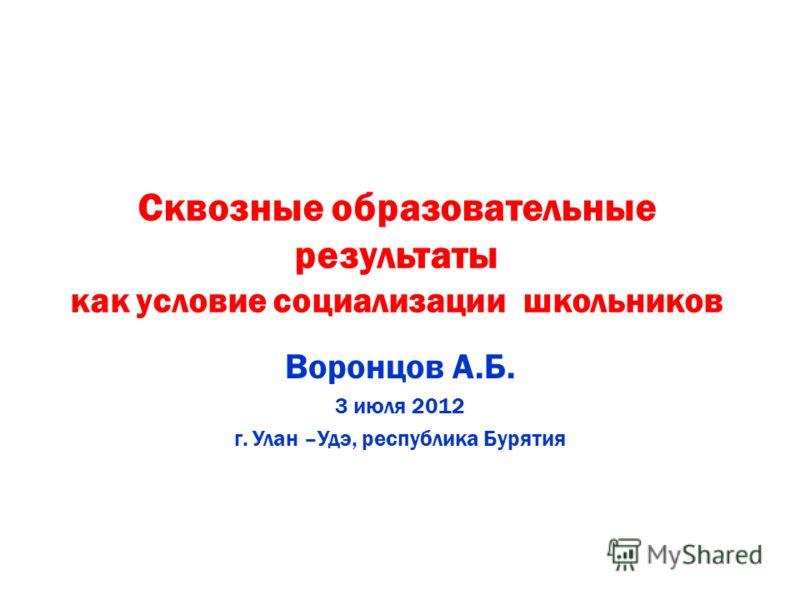 Сквозные образовательные результаты как условие социализации школьников Воронцов А.Б. 3 июля 2012 г. Улан –Удэ, республика Бурятия