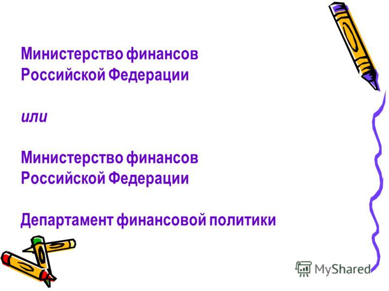 Министерство финансов Российской Федерации или Министерство финансов Российской Федерации Департамент финансовой политики