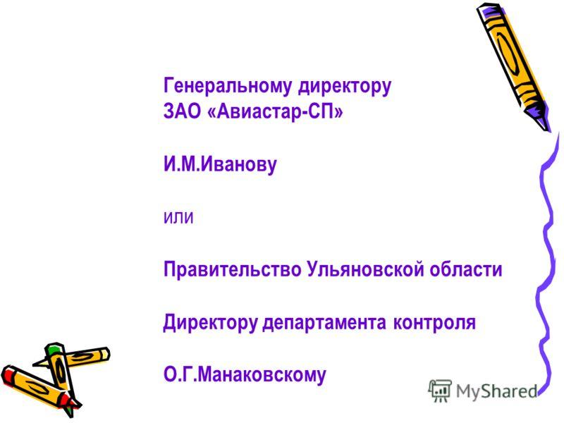 Генеральному директору ЗАО «Авиастар-СП» И.М.Иванову или Правительство Ульяновской области Директору департамента контроля О.Г.Манаковскому