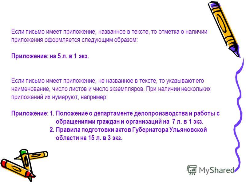 Если письмо имеет приложение, названное в тексте, то отметка о наличии приложения оформляется следующим образом: Приложение: на 5 л. в 1 экз. Если письмо имеет приложение, не названное в тексте, то указывают его наименование, число листов и число экз