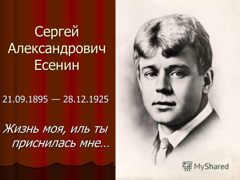 Сергей Александрович Есенин 21.09.1895 28.12.1925 Жизнь моя, иль ты приснилась мне…