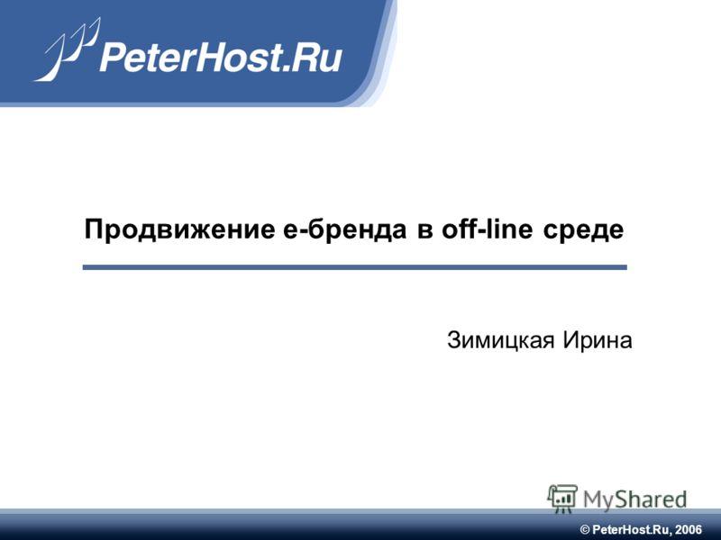 © PeterHost.Ru, 2006 Продвижение е-бренда в off-line среде Зимицкая Ирина