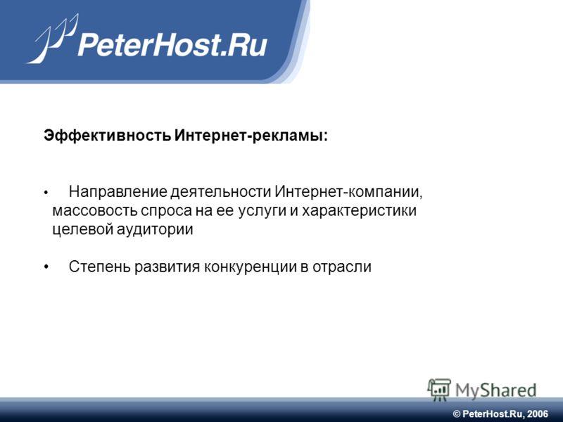 © PeterHost.Ru, 2006 Эффективность Интернет-рекламы: Направление деятельности Интернет-компании, массовость спроса на ее услуги и характеристики целевой аудитории Степень развития конкуренции в отрасли