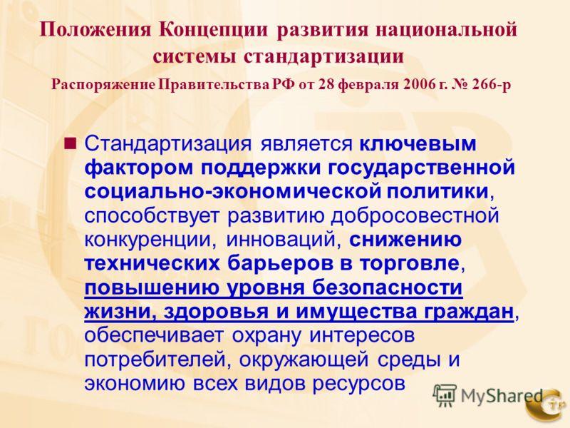 Положения Концепции развития национальной системы стандартизации Распоряжение Правительства РФ от 28 февраля 2006 г. 266-р Стандартизация является ключевым фактором поддержки государственной социально-экономической политики, способствует развитию доб