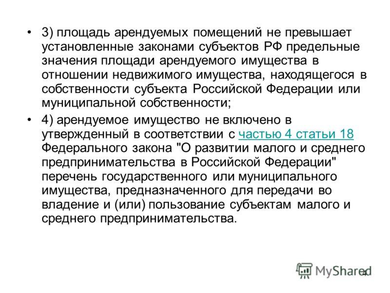 4 3) площадь арендуемых помещений не превышает установленные законами субъектов РФ предельные значения площади арендуемого имущества в отношении недвижимого имущества, находящегося в собственности субъекта Российской Федерации или муниципальной собст