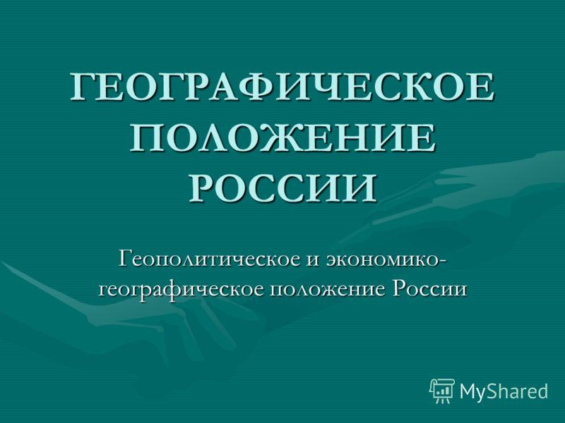 ГЕОГРАФИЧЕСКОЕ ПОЛОЖЕНИЕ РОССИИ Геополитическое и экономико- географическое положение России
