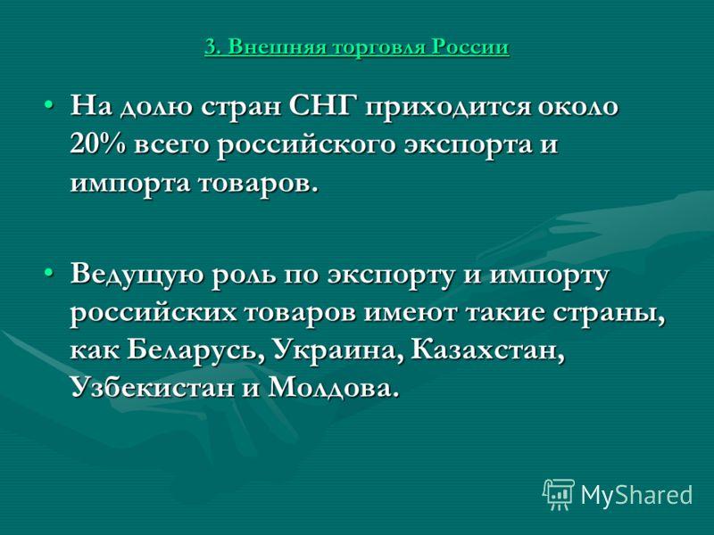 3. Внешняя торговля России На долю стран СНГ приходится около 20% всего российского экспорта и импорта товаров.На долю стран СНГ приходится около 20% всего российского экспорта и импорта товаров. Ведущую роль по экспорту и импорту российских товаров