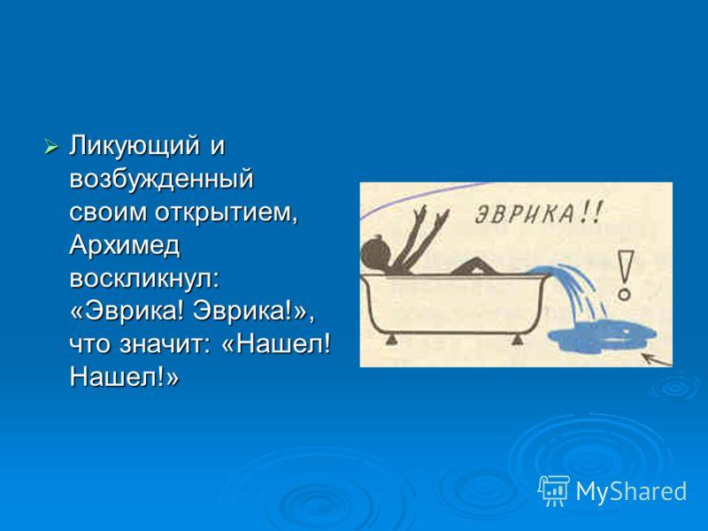 Именно с помощью выталкивающей силы Архимед решил задачу царя. Идея решения пришла к ученому внезапно, когда он, находясь в бане, погрузился в наполненную водой ванну, его осенила мысль, давшая решение задачи. Именно с помощью выталкивающей силы Архи