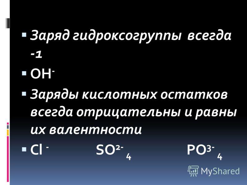 Заряд гидроксогруппы всегда -1 OH - Заряды кислотных остатков всегда отрицательны и равны их валентности Cl - SO 2- 4 PO 3- 4