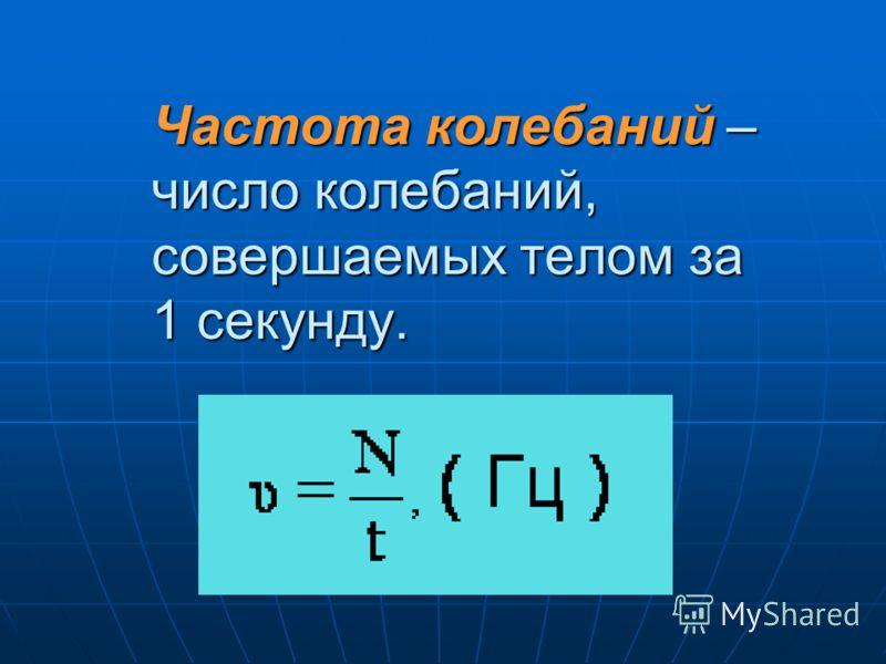 Частота колебаний– число колебаний, совершаемых телом за 1 секунду. Частота колебаний – число колебаний, совершаемых телом за 1 секунду.