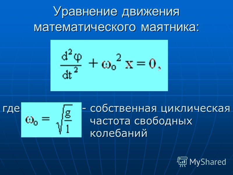 Уравнение движения математического маятника: где - собственная циклическая частота свободных частота свободных колебаний колебаний