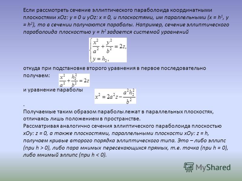 Если рассмотреть сечение эллиптического параболоида координатными плоскостями xOz: y = 0 и yOz: x = 0, и плоскостями, им параллельными (x = h 1, y = h 2 ), то в сечении получаются параболы. Например, сечение эллиптического параболоида плоскостью y =
