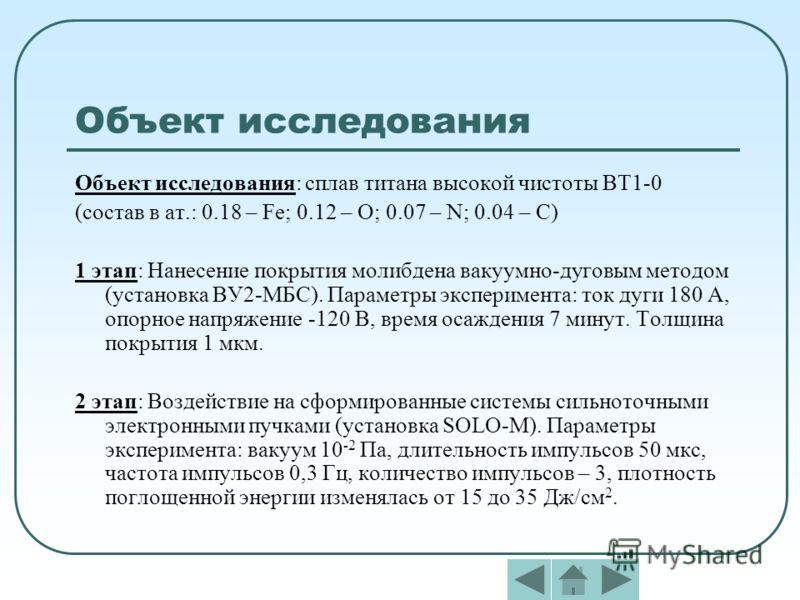 Объект исследования Объект исследования: сплав титана высокой чистоты ВТ1-0 (состав в ат.: 0.18 – Fe; 0.12 – О; 0.07 – N; 0.04 – C) 1 этап: Нанесение покрытия молибдена вакуумно-дуговым методом (установка ВУ2-МБС). Параметры эксперимента: ток дуги 18