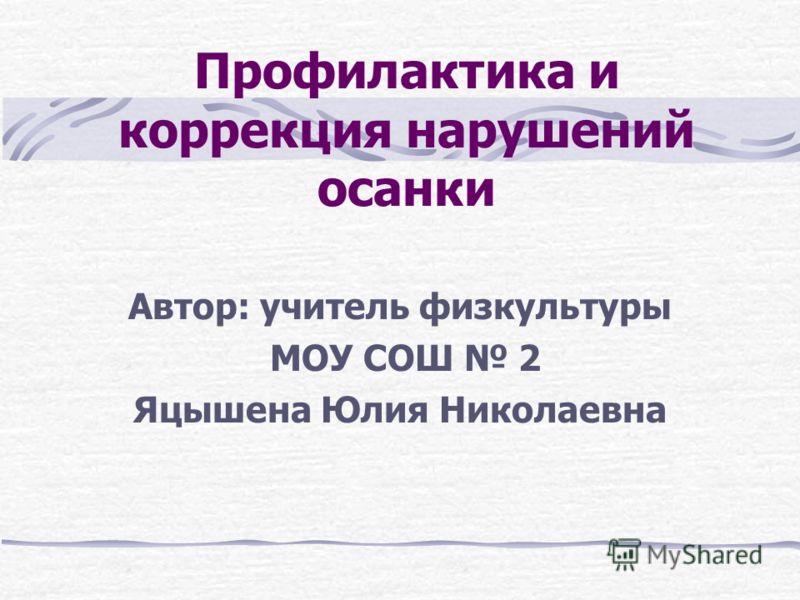 Профилактика и коррекция нарушений осанки Автор: учитель физкультуры МОУ СОШ 2 Яцышена Юлия Николаевна