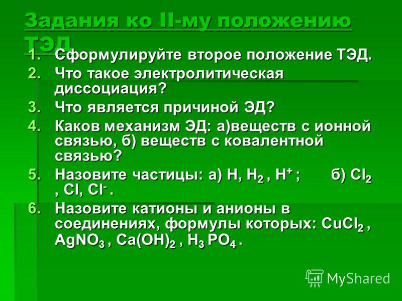 Задания ко II-му положению ТЭД 1.Сформулируйте второе положение ТЭД. 2.Что такое электролитическая диссоциация? 3.Что является причиной ЭД? 4.Каков механизм ЭД: а)веществ с ионной связью, б) веществ с ковалентной связью? 5.Назовите частицы: а) H, H 2