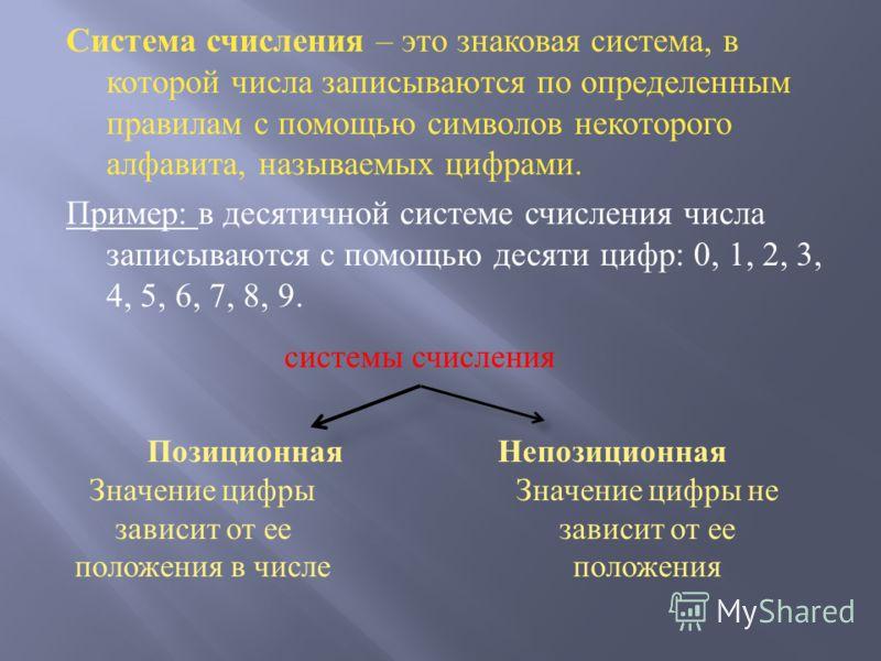 Система счисления – это знаковая система, в которой числа записываются по определенным правилам с помощью символов некоторого алфавита, называемых цифрами. Пример : в десятичной системе счисления числа записываются с помощью десяти цифр : 0, 1, 2, 3,