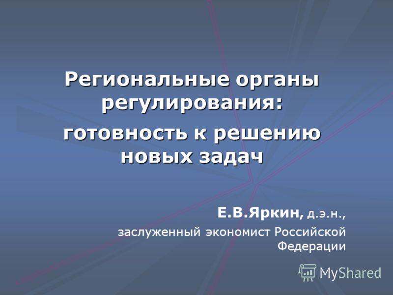 Региональные органы регулирования: готовность к решению новых задач Е.В.Яркин, д.э.н., заслуженный экономист Российской Федерации