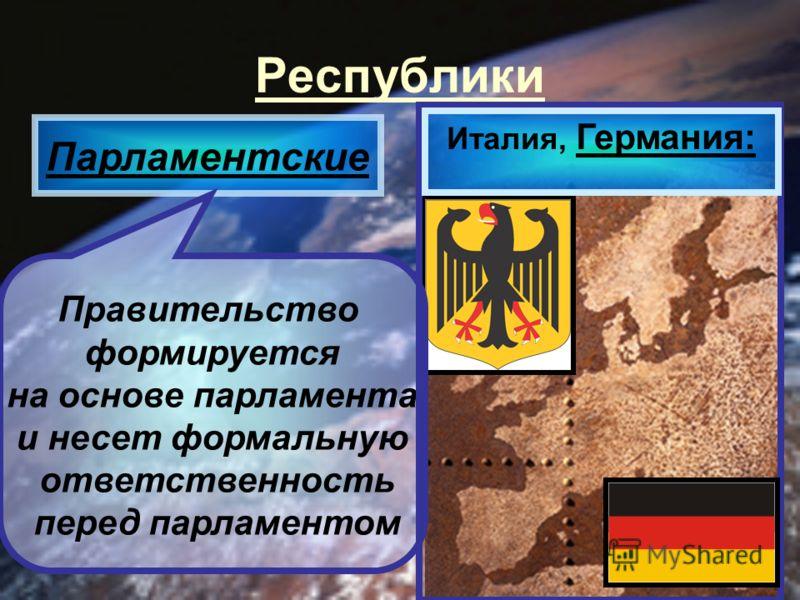Республики Парламентские Правительство формируется на основе парламента и несет формальную ответственность перед парламентом Италия, Германия: