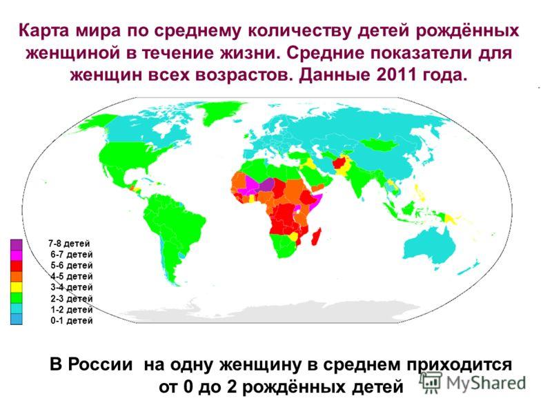 Карта мира по среднему количеству детей рождённых женщиной в течение жизни. Средние показатели для женщин всех возрастов. Данные 2011 года. 7-8 детей 6-7 детей 5-6 детей 4-5 детей 3-4 детей 2-3 детей 1-2 детей 0-1 детей В России на одну женщину в сре