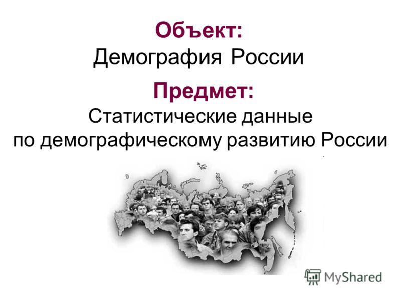 Объект: Демография России Предмет: Статистические данные по демографическому развитию России