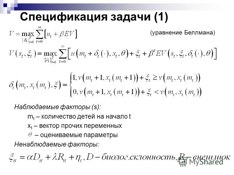 Спецификация задачи (1) Наблюдаемые факторы (s): m t – количество детей на начало t x t – вектор прочих переменных – оцениваемые параметры Ненаблюдаемые факторы: (уравнение Беллмана)